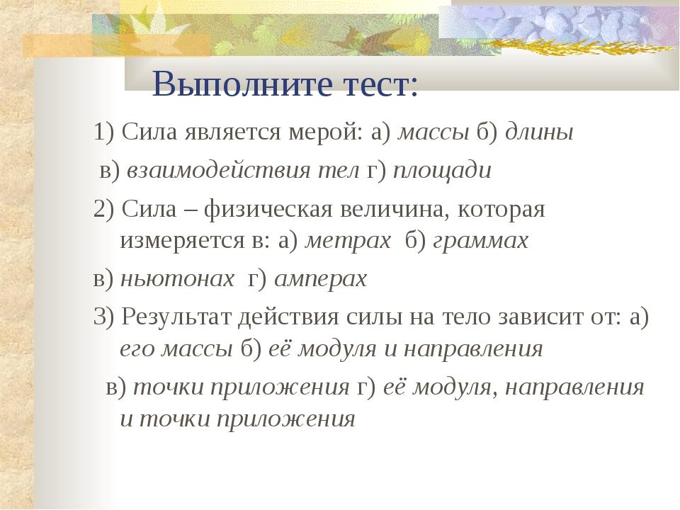 Выполните тест: 1) Сила является мерой: а) массы б) длины в) взаимодействия...