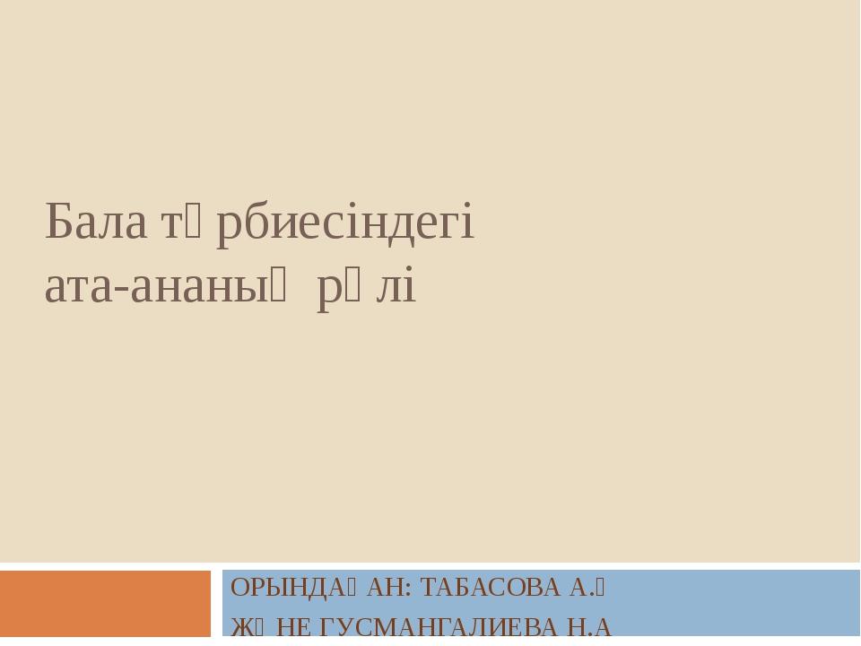 Бала тәрбиесіндегі ата-ананың рөлі ОРЫНДАҒАН: ТАБАСОВА А.Қ ЖӘНЕ ГУСМАНГАЛИЕВА...