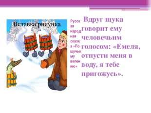 Русская народная сказка «По шучьему велению» Вдруг щука говорит ему человечьи