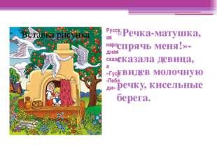 Русская народная сказка «Гуси -Лебеди» «Речка-матушка, спрячь меня!»- сказала