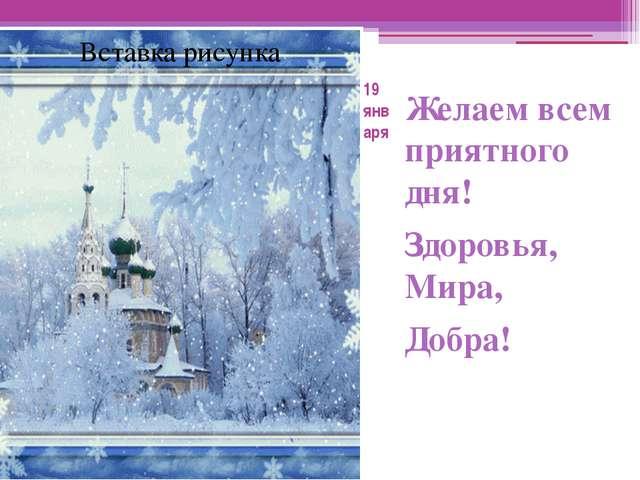 19 января Желаем всем приятного дня! Здоровья, Мира, Добра!