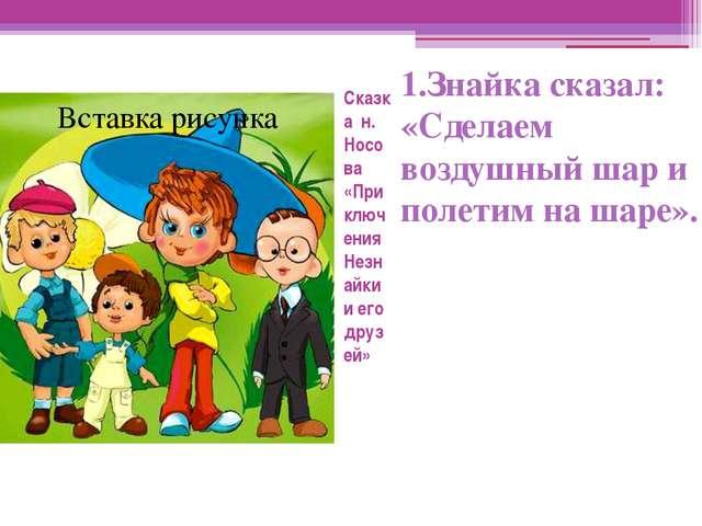Сказка н. Носова «Приключения Незнайки и его друзей» 1.Знайка сказал: «Сделае...