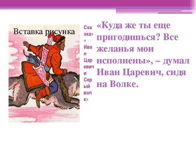 Сказка» « Иван Царевич и Серый волк» «Куда же ты еще пригодишься? Все желанья...