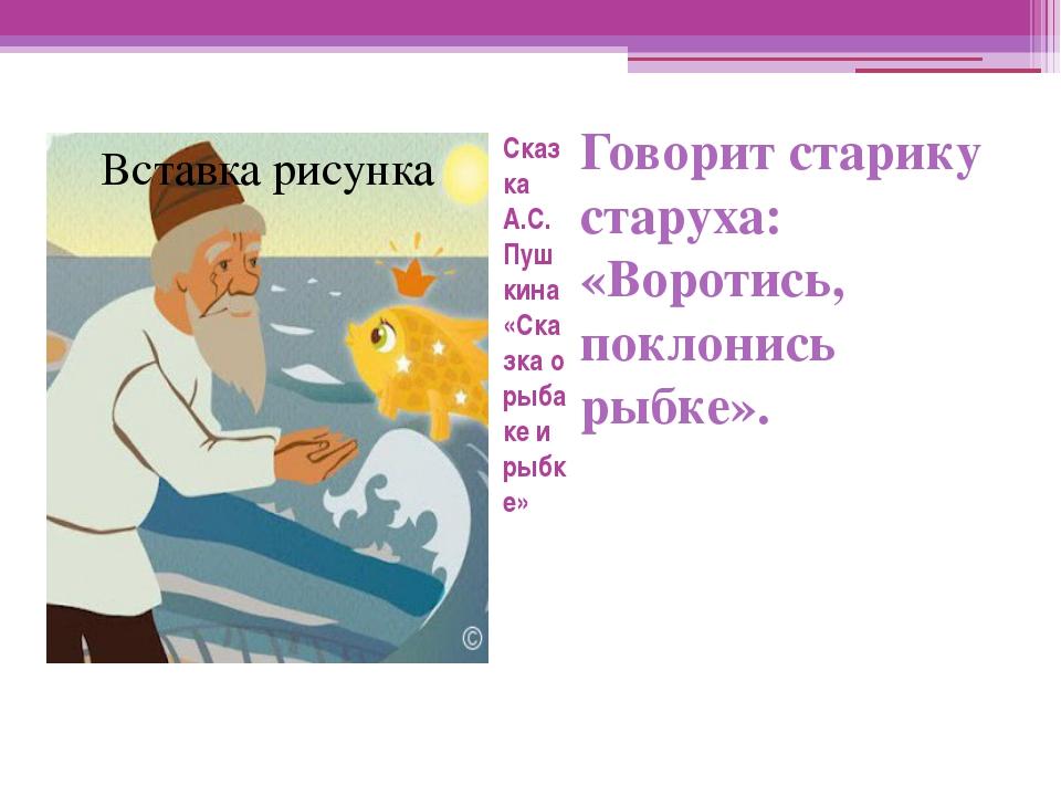 Сказка А.С. Пушкина «Сказка о рыбаке и рыбке» Говорит старику старуха: «Ворот...