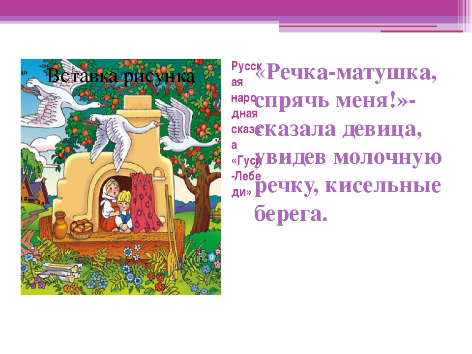 Русская народная сказка «Гуси -Лебеди» «Речка-матушка, спрячь меня!»- сказала...
