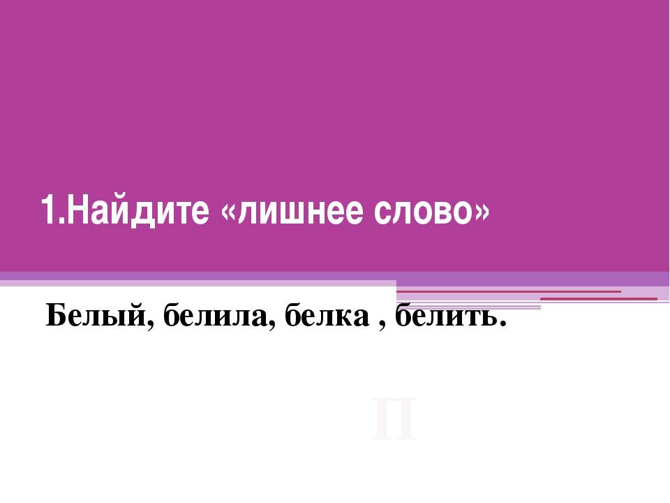 1.Найдите «лишнее слово» Белый, белила, белка , белить. П