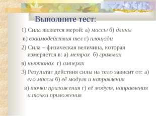 Выполните тест: 1) Сила является мерой: а) массы б) длины в) взаимодействия
