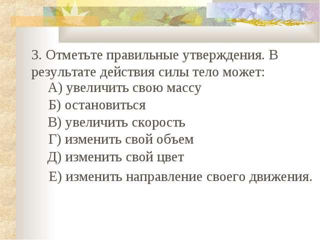 3. Отметьте правильные утверждения. В результате действия силы тело может: А)...