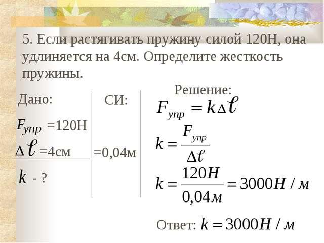 5. Если растягивать пружину силой 120Н, она удлиняется на 4см. Определите жес...