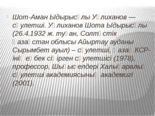 Шот-Аман Ыдырысұлы Уәлиханов — сәулетші. Уәлиханов Шота Ыдырысұлы (26.4.1932