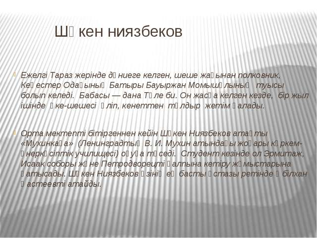 Шәкен ниязбеков Ежелгі Тараз жерінде дүниеге келген, шеше жағынан полковник,...