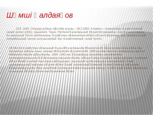 Шәмші Қалдаяқов 15.8. 1930, Отырар ауданы Шәуілдір ауылы – 29.2.1992, Алматы...