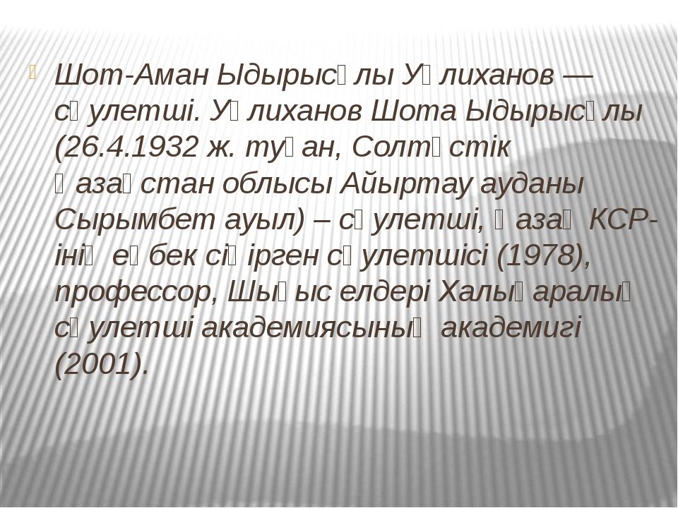 Шот-Аман Ыдырысұлы Уәлиханов — сәулетші. Уәлиханов Шота Ыдырысұлы (26.4.1932...