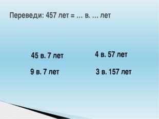 Переведи: 457 лет = … в. … лет 45 в. 7 лет 4 в. 57 лет 9 в. 7 лет 3 в. 157 лет
