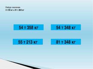 Найди значение 3 т 95 кг + 51 т 263 кг 54 т 358 кг 54 т 348 кг 81 т 348 кг 5