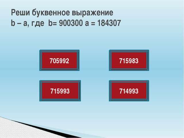 Реши буквенное выражение b – a, где b= 900300 a = 184307 705992 715993 714993...