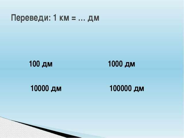 Переведи: 1 км = … дм 100 дм 10000 дм 100000 дм 1000 дм