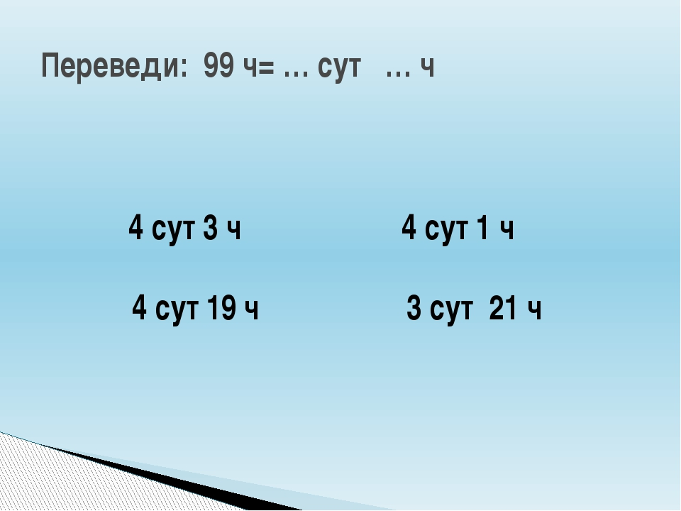 Переведи: 99 ч= … сут … ч 4 сут 1 ч 4 сут 3 ч 4 сут 19 ч 3 сут 21 ч