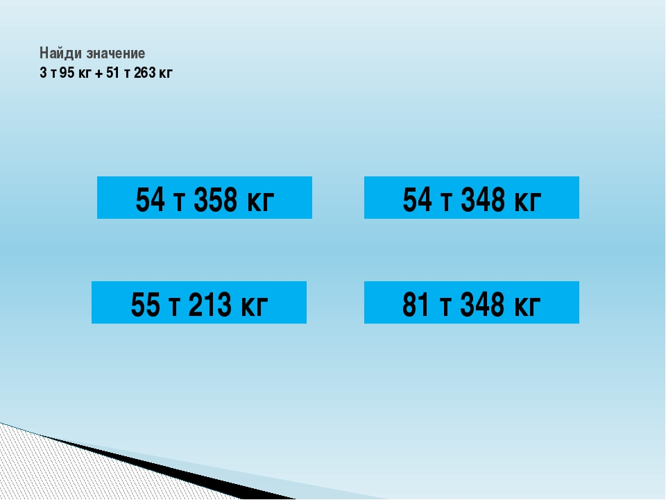 Найди значение 3 т 95 кг + 51 т 263 кг 54 т 358 кг 54 т 348 кг 81 т 348 кг 5...