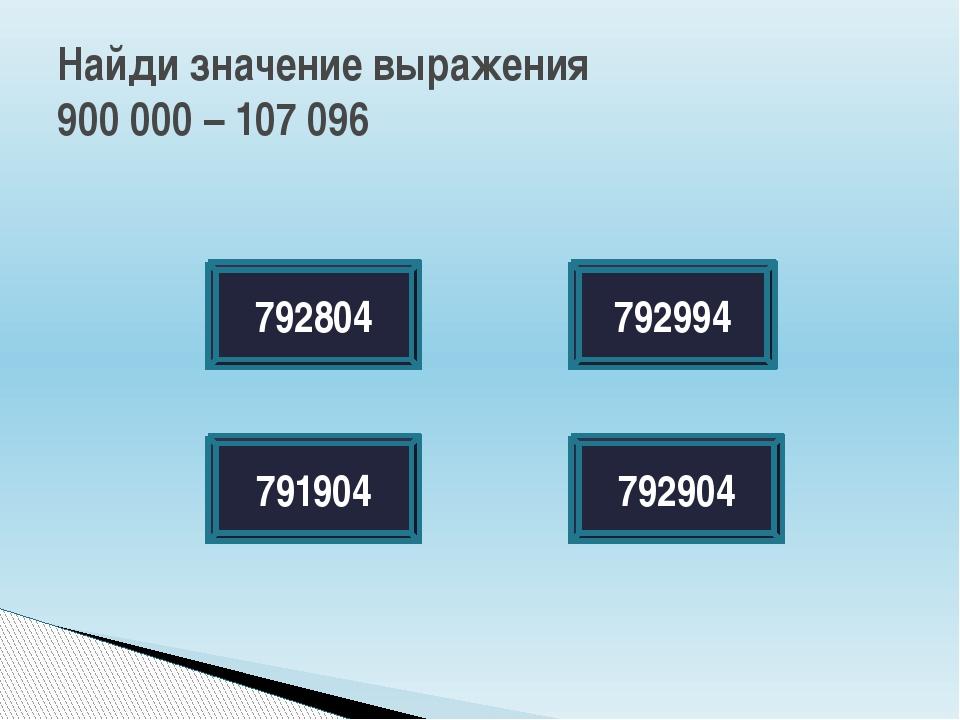 Найди значение выражения 900 000 – 107 096 792804 792904 791904 792994