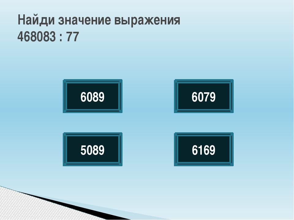Найди значение выражения 468083 : 77 6089 6169 5089 6079