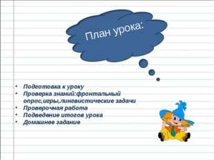 Подготовка к уроку Проверка знаний:фронтальный опрос,игры,лингвистические за