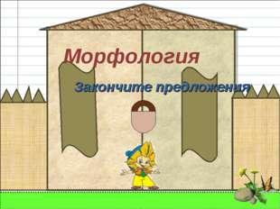 Морфология Закончите предложения
