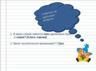 Ответить на шуточные вопросы 1. В каких словах имеется сто одинаковых букв? А