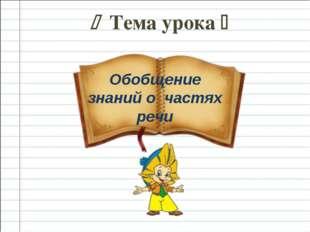  Тема урока  Обобщение знаний о частях речи
