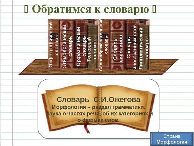  Обратимся к словарю  Словарь С.И.Ожегова Морфология – раздел грамматики. Н...
