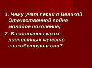 1. Чему учат песни о Великой Отечественной войне молодое поколение; 2. Воспит
