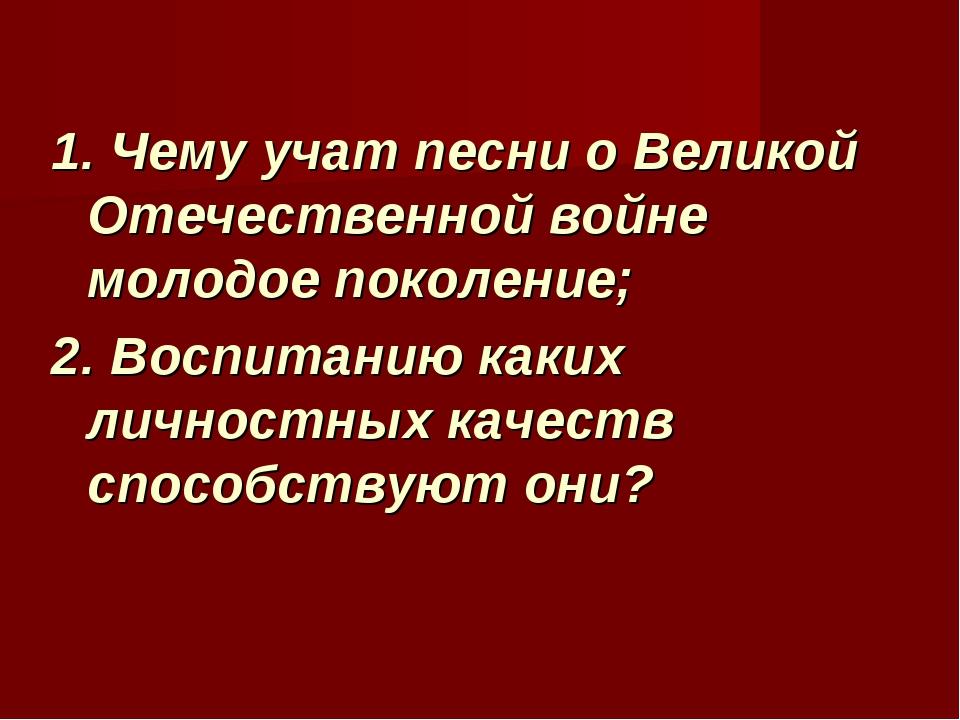 1. Чему учат песни о Великой Отечественной войне молодое поколение; 2. Воспит...