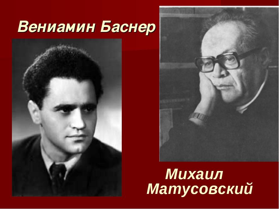 Вениамин Баснер Михаил Матусовский