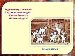 Ждали маму с молоком, А пустили волка в дом... Кем же были эти Маленькие дети