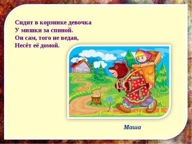 Сидит в корзинке девочка У мишки за спиной. Он сам, того не ведая, Несёт её д...
