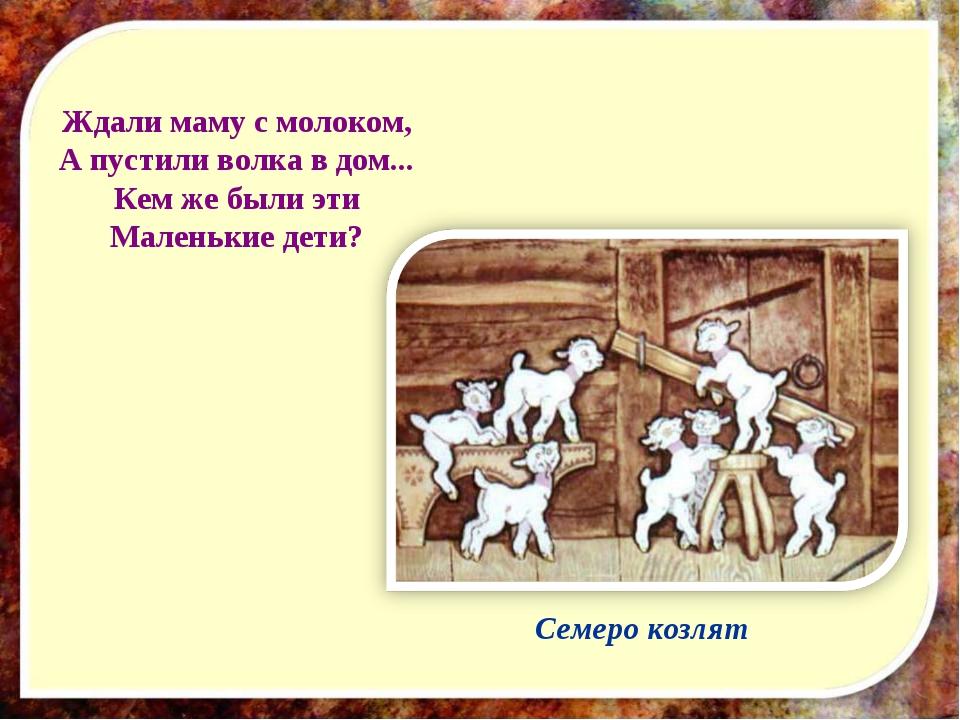 Ждали маму с молоком, А пустили волка в дом... Кем же были эти Маленькие дети...