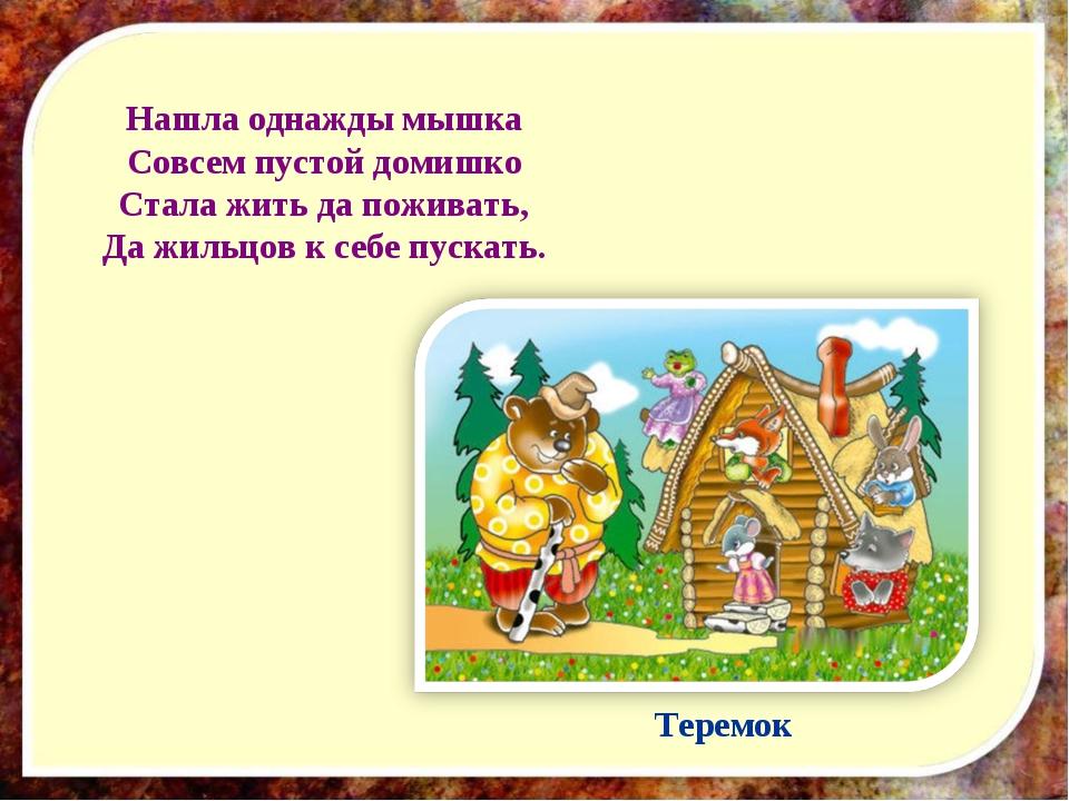 Нашла однажды мышка Совсем пустой домишко Стала жить да поживать, Да жильцов...