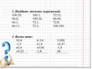 1. Найдите значение выражений: 100:25,100:1,72:72, 66:4,100:24,6