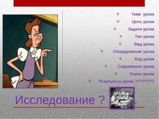 Исследование ? Тема урока Цель урока Задачи урока Тип урока Вид урока Оборудо