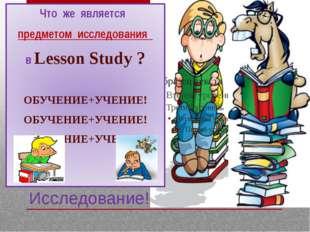 Исследование! Что же является предметом исследования в Lesson Study ? ОБУЧЕНИ