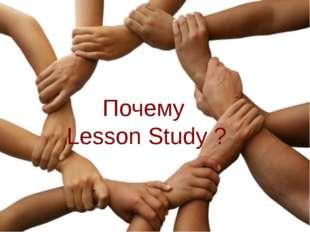 Почему Lesson Study ? Почему Lesson Study ?