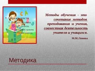 Методика Методы обучения - это сочетание методов преподавания и учения, совме