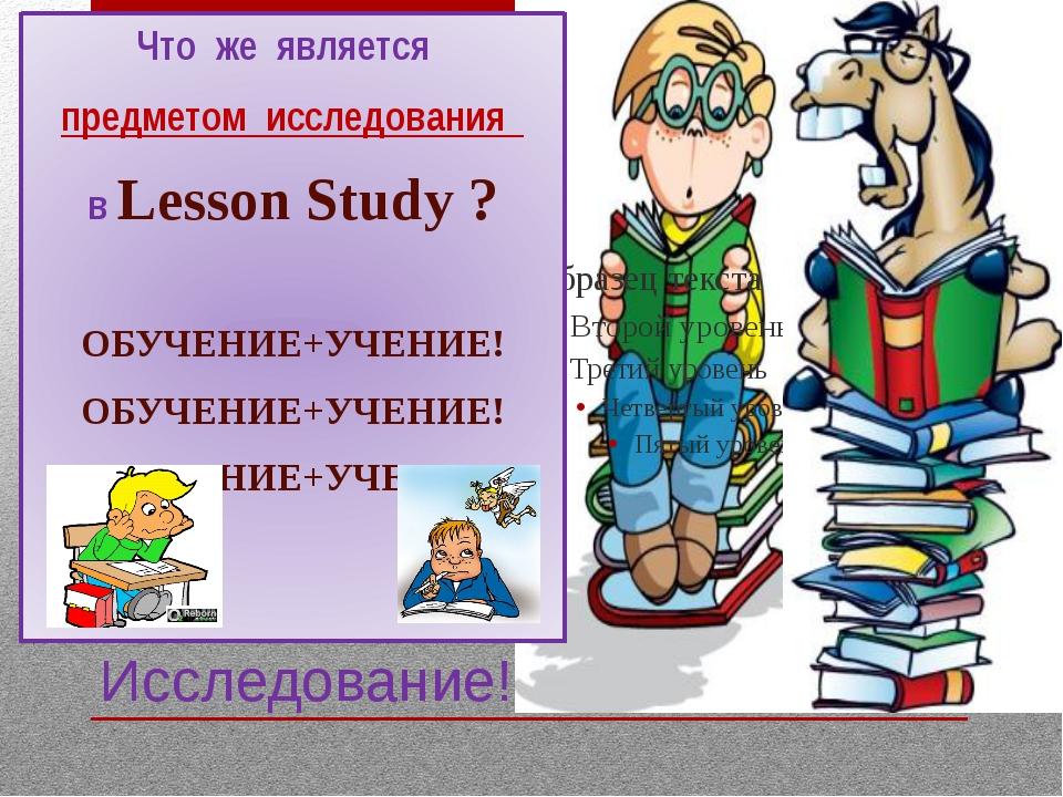 Исследование! Что же является предметом исследования в Lesson Study ? ОБУЧЕНИ...