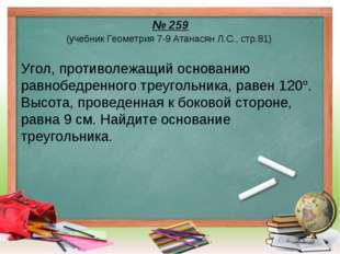 № 259 (учебник Геометрия 7-9 Атанасян Л.С., стр.81) Угол, противолежащий осно