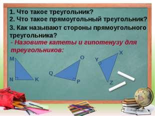 1. Что такое треугольник? 2. Что такое прямоугольный треугольник? 3. Как назы
