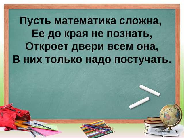 Пусть математика сложна, Ее до края не познать, Откроет двери всем она, В них...