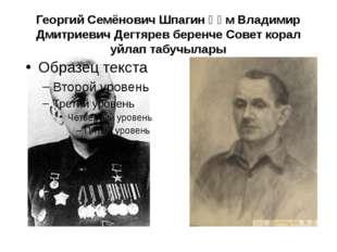 Георгий Семёнович Шпагин һәм Владимир Дмитриевич Дегтярев беренче Совет корал
