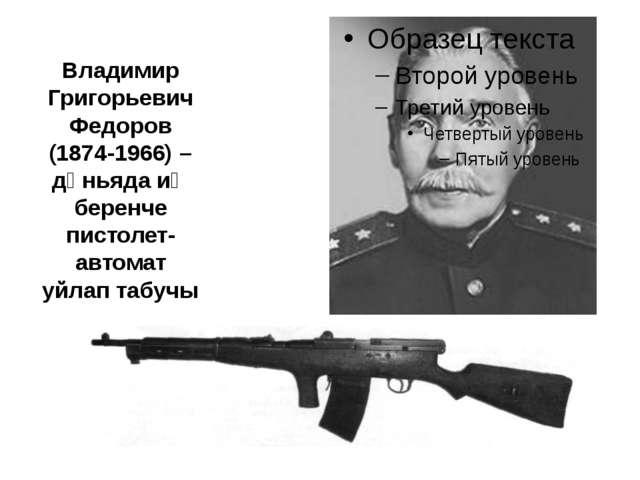 Владимир Григорьевич Федоров (1874-1966) – дөньяда иң беренче пистолет-автома...