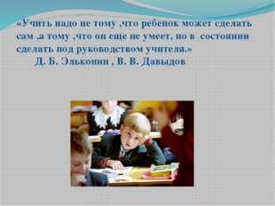 «Учить надо не тому ,что ребенок может сделать сам ,а тому ,что он еще не уме
