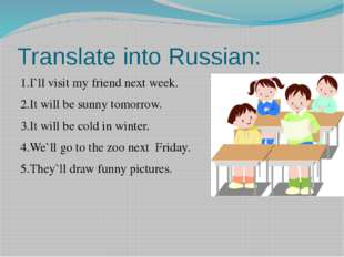 Translate into Russian: 1.I`ll visit my friend next week. 2.It will be sunny